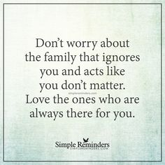 Love those who love you Don't worry about the family that ignores you and acts like you don't matter. Love the ones who are always there for you. — Unknown Author