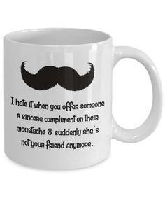 Funny Coffee Mug. I Hate It When You Offer Someone A Sincere Compliment On Their Moustache & Suddenly She's Not Your Friend Anymore. by AisleFinds on Etsy