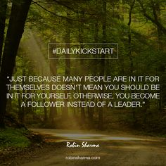 Your #DailyKickstart: Just because many people are in it for themselves doesn't mean you should be in it for yourself. Otherwise, you become a follower instead of a Leader.