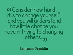 Consider how hard it is to change yourself. .......Ben Franklin