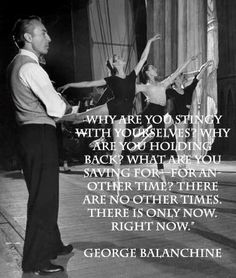 Why are you stingy with yourselves? Why are you holding back? What are you saving for? For another time? There are no other times. There is only right no. ~George Balanchine