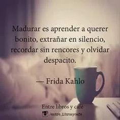 Madurar es Aprender a Querer Bonito,  Extrañar en Silencio Recordar sin Rencores y Olvidar Despacito——Frida Kahlo—— .............................. No Son los Años Que Te Dan Madures, Son las Experiencias Las Que Te enseñan a Crecer Como Persona y Ser Humano, Así es Como Adquieres La Madures  Para Seguir Viviendo y Disfrutar Tú Vida al Máximo..