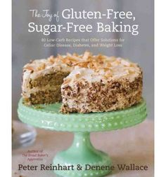 The Joy of Gluten-Free, Sugar-Free Baking: 80 Low-Carb Recipes That Offer Solutions for Celiac's Disease, Diabetes, and Weight Loss : Hardback : Peter Reinhart, Denene Wallace : 9781607741169