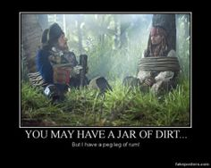 You may have a jar of dirt... But I have a peg leg of rum!