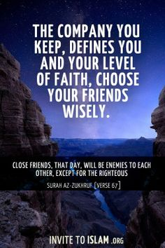 Choose righteous friends who will always remind you of Allah and the hereafter.