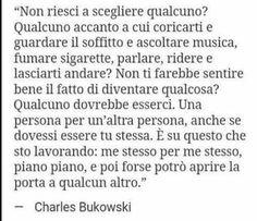 """""""Non riesci scegliere qualcuno? Qualcuno accanto a cui coricarti e guardare il soffitto e ascoltare musica, fumare sigarette, parlare, ridere e lasciarti andare? ... Una persona per un'altra persona, anche se dovessi essere tu stessa. ... e poi forse potrò aprire la porta a qualcun altro"""" -- Charles Bukowski"""