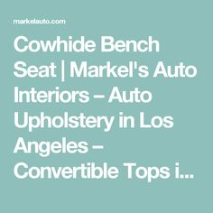 Cowhide Bench Seat | Markel's Auto Interiors – Auto Upholstery in Los Angeles – Convertible Tops in Los Angeles