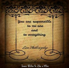 """""""You are responsible to no-one and to everything."""" - Zen Philosophy"""