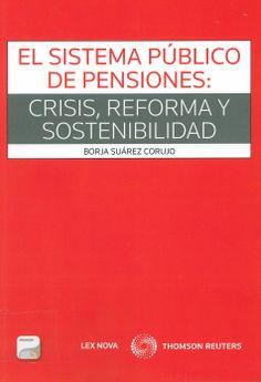El Sistema Público de Pensiones : Crisis, Reforma y Sostenibilidad / Borja Suárez Corujo, 2014