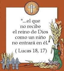 """Lucas 18 , 17 """"Les aseguro que el que no acepte el reino de Dios como un niño, no entrará en él."""""""