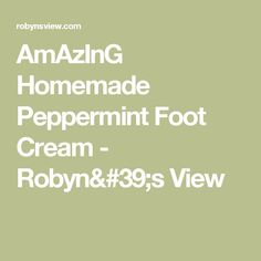 AmAzInG Homemade Peppermint Foot Cream - Robyn's View