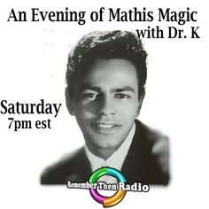 Saturday 7pm est http://rememberthenradio.com/  All New - An Evening of Mathis Magic with Dr. K Remember Then Radio - The Soundtrack of Our Lives - 24/7/365