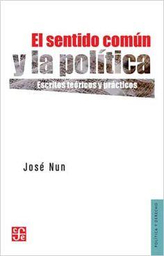 El sentido común y la política : escritos teóricos y prácticos / José Nun.    Fondo de Cultura Económica, 2015