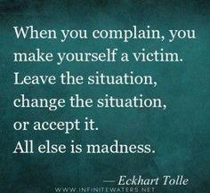 """""""Cuando te quejas, te haces una víctima. Aléjate de la situación que te molesta, cámbiala o acéptala. Todo lo demás es una locura"""". - Eckhart Tolle"""