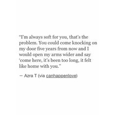 I'm always soft for you. that's the problem. You could come knocking on my door five years from now and I would open my arms wider and say come here. it's been too long. it felt like home with you. azara T