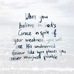 When you believe in God's grace in spite of your weakness, you will see his undeserved favour take you places you never imagined possible.