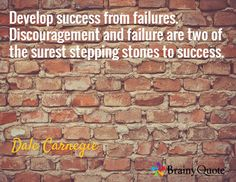 Develop success from failures. Discouragement and failure are two of the surest stepping stones to success. / Dale Carnegie