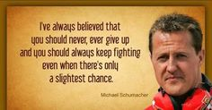 Michael Schumacher - Never Give Up - Keep fighting Michael we all know you can do it Schumacher Michael, Mick Schumacher, Great Quotes, Inspirational Quotes, Legend Quotes, Gp F1, Racing Quotes, F1 Drivers, Keep Fighting