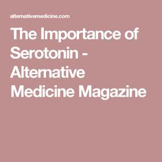 The Importance of Serotonin - Alternative Medicine Magazine