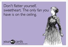 Funny Confession Ecard: Don't flatter yourself, sweetheart. The only fan you have is on the ceiling.
