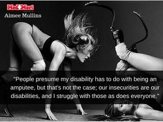 """""""People presume my #disability has to do with being an amputee, but that's not the case; our #insecurities are our disabilities, and I struggle with those as does everyone.""""  Aimee Mullins"""