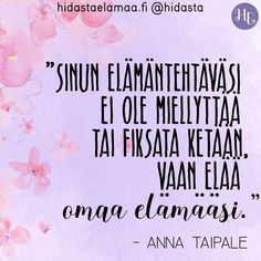"""Sinun elämäntehtäväsi ei ole miellyttää tai fiksata ketään, vaan elää omaa elämääsi."" (Anna Taipale) 🌸💜✨ Me Quotes, Motivational Quotes, Inspirational Quotes, Finnish Language, Insightful Quotes, More Words, Good Thoughts, Texts, Mindfulness"