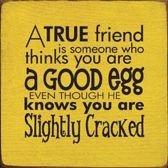 A true friend is someone who thinks you are a good egg even though he knows you are slightly cracked.