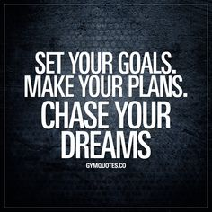 Set your goals. Make your plans. Chase your dreams.