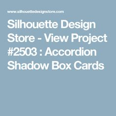 Silhouette Design Store - View Project #2503 : Accordion Shadow Box Cards