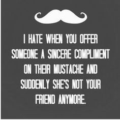 lady stache life is no joke, guys.. and it just worsens with age.