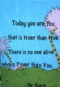 Today you are You. That is truer than true. There is no one alive who is Youer than You. - Dr. Suess