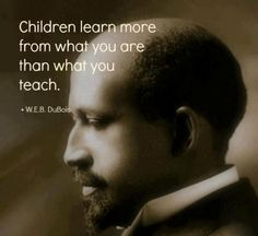 Children learn more from what you are than what you teach. #quotes W. E.B. Dubois