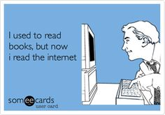 I used to read books, but now I read the internet.