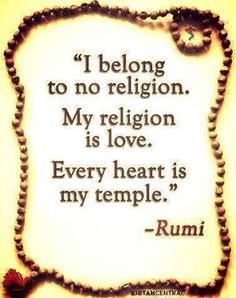 I belong to no religion. My religion is love. Every heart is my temple.. ~ Rumi