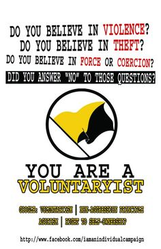 """""""Do you believe in violence? Do you believe in theft? Do you believe in force or coercion? Did you answer """"No"""" to these questions? You are a voluntaryist!"""" www.voluntaryisttv.com"""