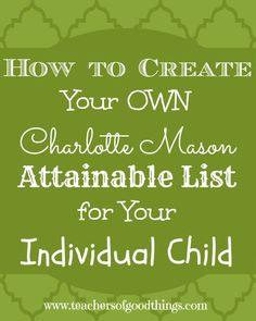 How to Create Your Own Charlotte Mason Attainable List for Your Individual Child www.teachersofgoodthings.com