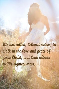 We are called, beloved sisters, to walk in the love and peace of Jesus Christ, and to bear witness to His righteousness.