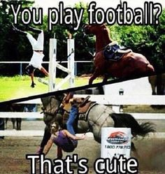 "You play football? That's cute. I love equestrian humor. Because most of the time I'm like ""been there, done that."" Funny how it takes an equestrian to truly appreciate the equestrian humor. Non-equestrians just wouldn't really get it, even if you ex Funny Horse Memes, Funny Horses, Cute Horses, Horse Love, Beautiful Horses, Horse Girl, Horse Riding Quotes, Horse Quotes, Horse Sayings"