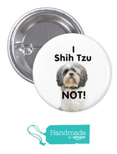 "I Shih Tzu Not, Humor 1.5"" Pin Back Button or Magnet from UniversalCreations https://www.amazon.com/dp/B01LXEI209/ref=hnd_sw_r_pi_dp_Sr68xb9A5JGYH #handmadeatamazon"