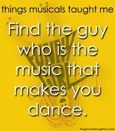 Things musicals taught me--find the guy who is the music that makes you dance.