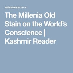 The Millenia Old Stain on the World's Conscience | Kashmir Reader