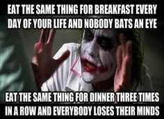 I swear this is how it is when I tell people I like I eat  the same thing a lot by freak out!