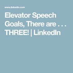 Elevator Speech Goals, There are . . . THREE! | LinkedIn