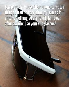 If you use your phone to watch things often and are tired of leaning it onto something where it will fall down after awhile: Use your sunglasses!!