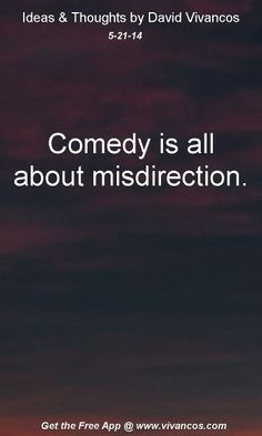 "May 21st 2014 Idea, ""Comedy is all about misdirection.""  https://www.youtube.com/watch?v=ePqEwNycNPw #quote"