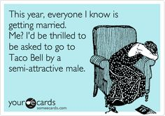 This year, everyone I know is getting married. Me? I'd be thrilled to be asked to go to Taco Bell by a semi-attractive male.
