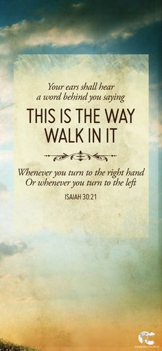 Your ears shall hear a word behind you saying 'This is the way, walk in it', whenever you turn to the right hand or whenever you turn to the left. - Isaiah 30:21