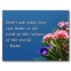 Don't ask what love can make or do!  Look at the colors of the world.  - Rumi