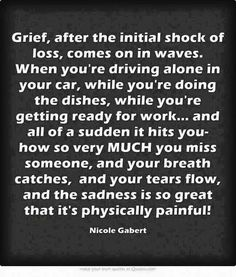 Grief, after the initial shock of loss, it comes in on waves....