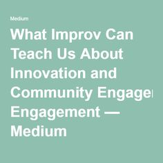 What Improv Can Teach Us About Innovation and Community Engagement — Medium